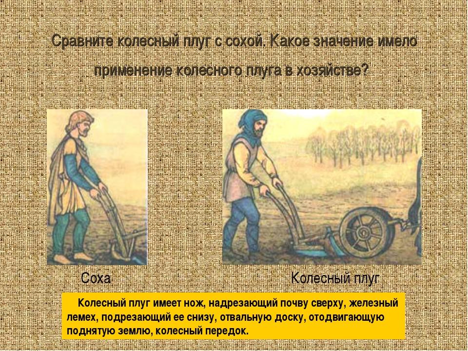 Сравните колесный плуг с сохой. Какое значение имело применение колесного плу...