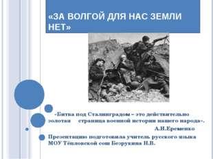 УРОК МУЖЕСТВА. «ЗА ВОЛГОЙ ДЛЯ НАС ЗЕМЛИ НЕТ» «Битва под Сталинградом – это де