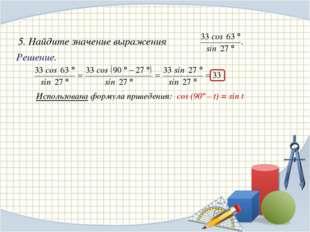 Решение. Использована формула приведения: cos (90º – t) = sin t 5. Найдите з