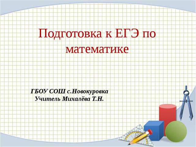 Подготовка к ЕГЭ по математике ГБОУ СОШ с.Новокуровка Учитель Михалёва Т.Н.