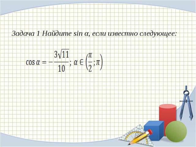 Задача 1 Найдите sin α, если известно следующее: