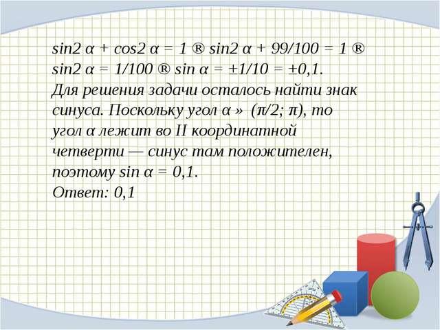 sin2 α + cos2 α = 1 ⇒ sin2 α + 99/100 = 1 ⇒ sin2 α = 1/100 ⇒ sin α = ±1/10 =...