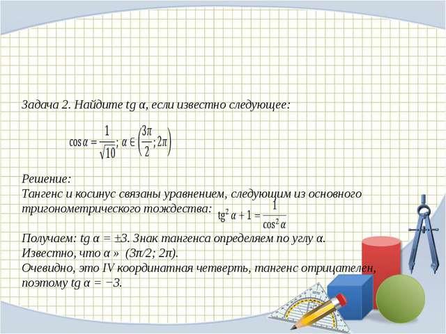 Задача 2. Найдите tg α, если известно следующее: Решение: Тангенс икосинус...