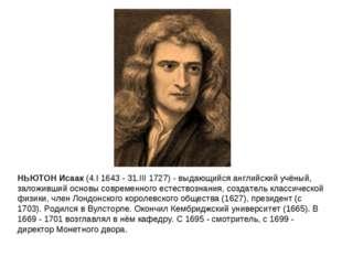 НЬЮТОН Исаак (4.I 1643 - 31.III 1727) - выдающийся английский учёный, заложив