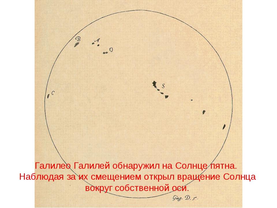 Галилео Галилей обнаружил на Солнце пятна. Наблюдая за их смещением открыл вр...