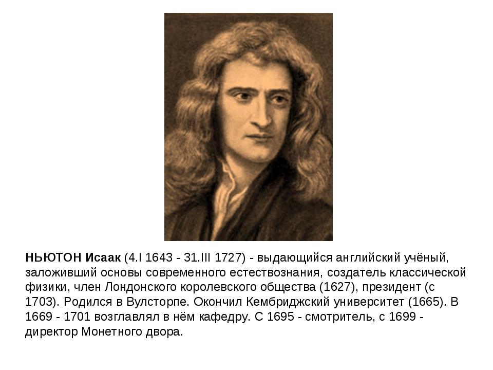 НЬЮТОН Исаак (4.I 1643 - 31.III 1727) - выдающийся английский учёный, заложив...