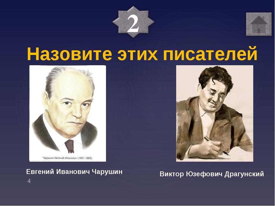 Назовите этих писателей Евгений Иванович Чарушин Виктор Юзефович Драгунский
