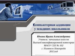 Компьютерная аддикция у младших школьников Юнина Ирина Александровна Учитель
