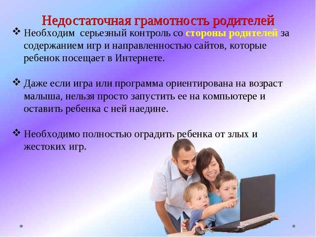 Недостаточная грамотность родителей Необходим серьезный контроль со стороны р...