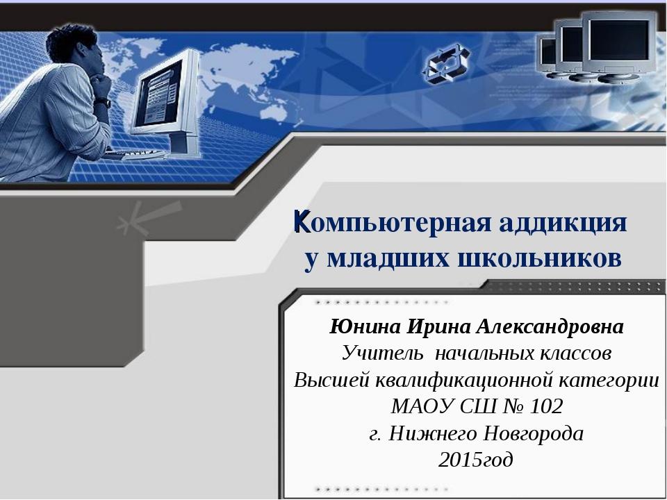 Компьютерная аддикция у младших школьников Юнина Ирина Александровна Учитель...