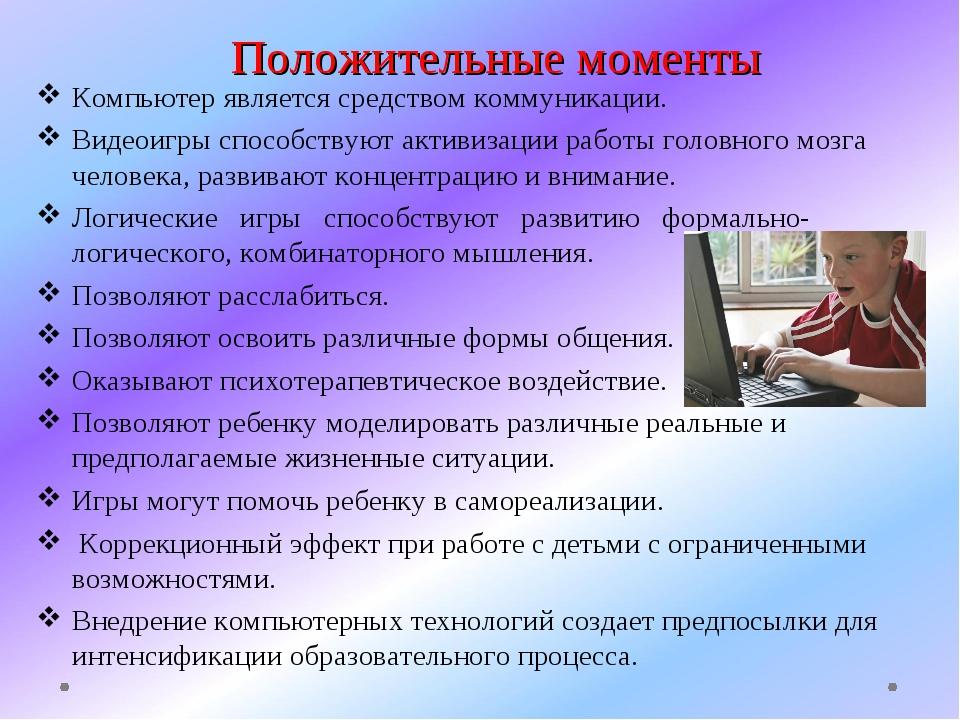 Положительные моменты Компьютер является средством коммуникации. Видеоигры сп...