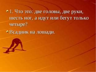 1. Что это: две головы, две руки, шесть ног, а идут или бегут только четыре?