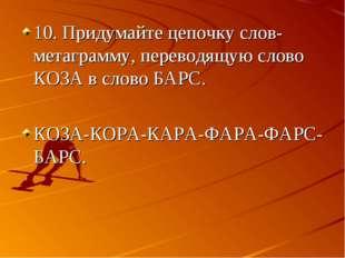 10. Придумайте цепочку слов-метаграмму, переводящую слово КОЗА в слово БАРС.