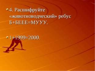 4. Расшифруйте «животноводческий» ребус Б+БЕЕЕ=МУУУ. 1+1999=2000.