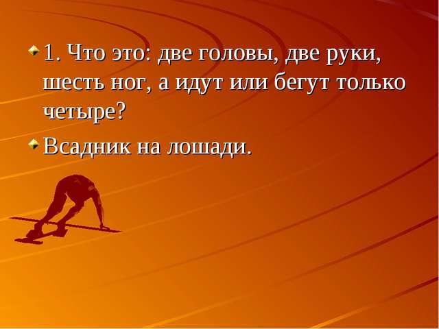 1. Что это: две головы, две руки, шесть ног, а идут или бегут только четыре?...
