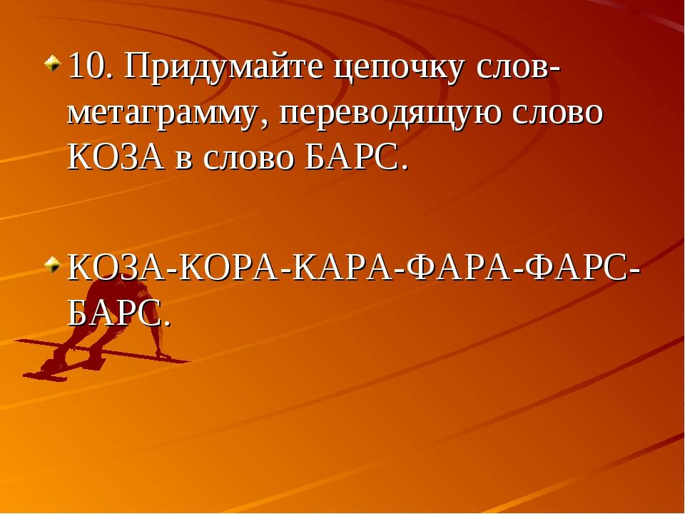 10. Придумайте цепочку слов-метаграмму, переводящую слово КОЗА в слово БАРС....