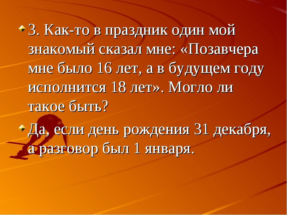 3. Как-то в праздник один мой знакомый сказал мне: «Позавчера мне было 16 лет...