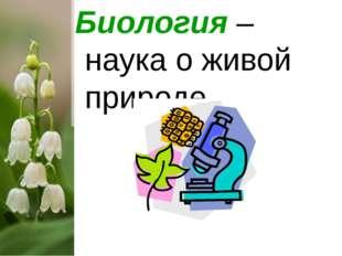 Биология – наука о живой природе