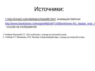 Источники: 1.http://smayli.ru/smile/babochkia485.html анимация бабочки http:/