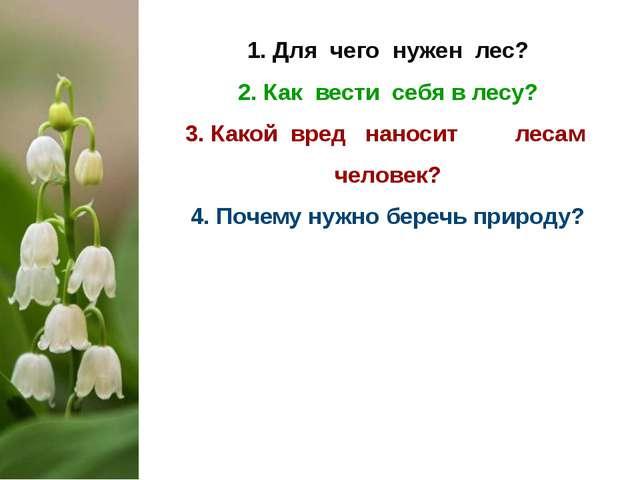 1. Для чего нужен лес? 2. Как вести себя в лесу? 3. Какой вред наносит лесам...