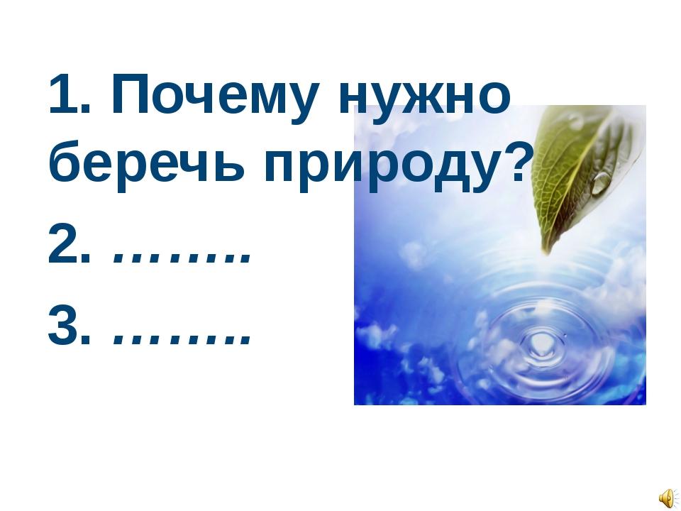 1. Почему нужно беречь природу? 2. …….. 3. ……..