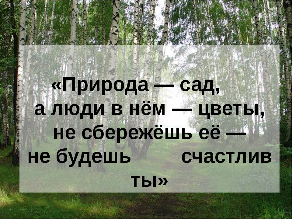 «Природа— сад, алюди внём— цветы, несбережёшь её— небудешь счастлив ты»