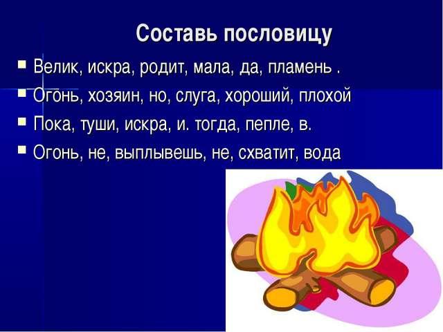 Составь пословицу Велик, искра, родит, мала, да, пламень . Огонь, хозяин, но,...