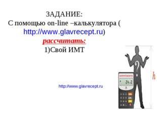 http://www.glavrecept.ru ЗАДАНИЕ: С помощью on-line –калькулятора (http://www