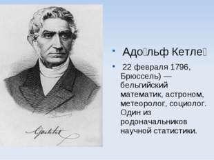 Адо́льф Кетле́ 22 февраля 1796, Брюссель) — бельгийский математик, астроном,