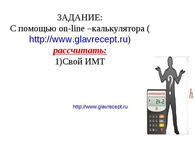http://www.glavrecept.ru ЗАДАНИЕ: С помощью on-line –калькулятора (http://www...