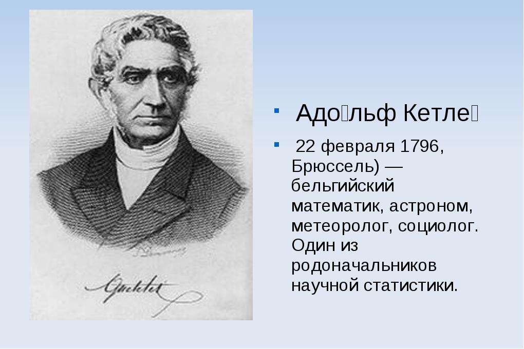 Адо́льф Кетле́ 22 февраля 1796, Брюссель) — бельгийский математик, астроном,...