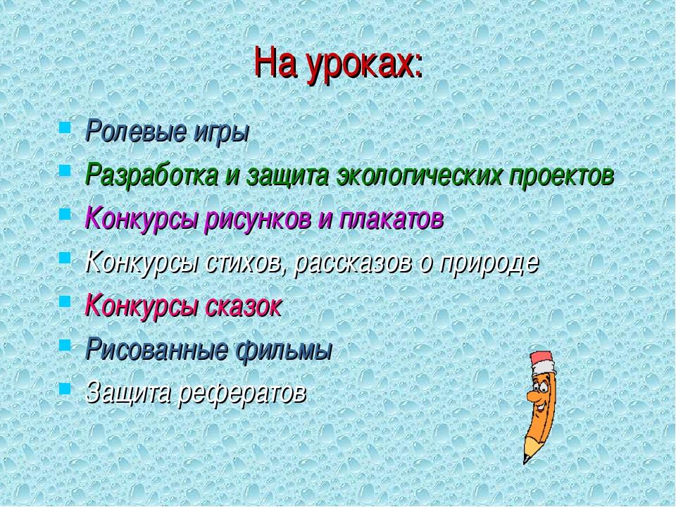 На уроках: Ролевые игры Разработка и защита экологических проектов Конкурсы р...
