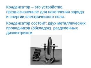 Конденсатор – это устройство, предназначенное для накопления заряда и энергии