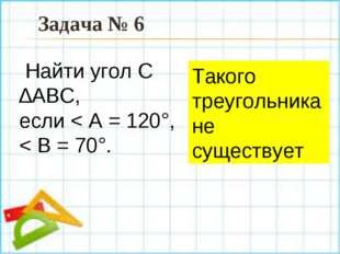 Такого треугольника не существует Задача № 6 Найти угол С ∆АBC, если < А = 12