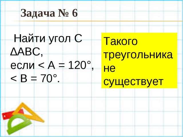 Такого треугольника не существует Задача № 6 Найти угол С ∆АBC, если < А = 12...
