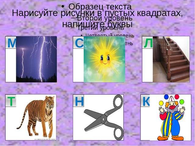 Нарисуйте рисунки в пустых квадратах, напишите буквы М С Л Т Н К