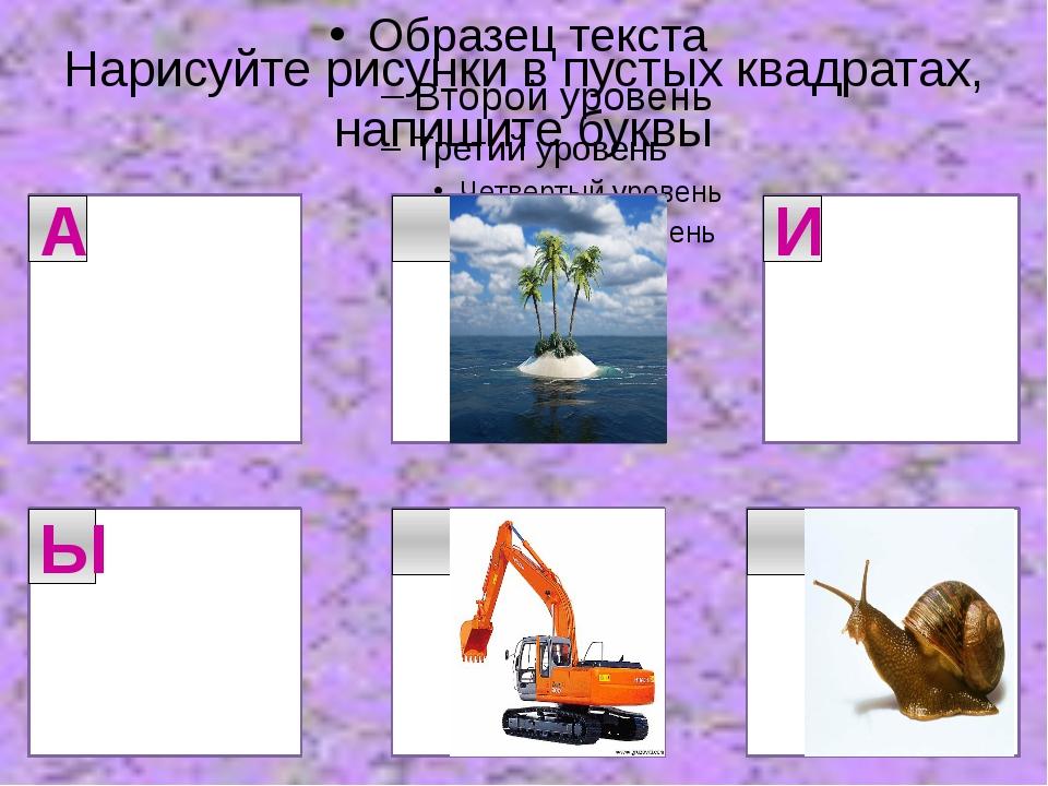 Нарисуйте рисунки в пустых квадратах, напишите буквы А И Ы