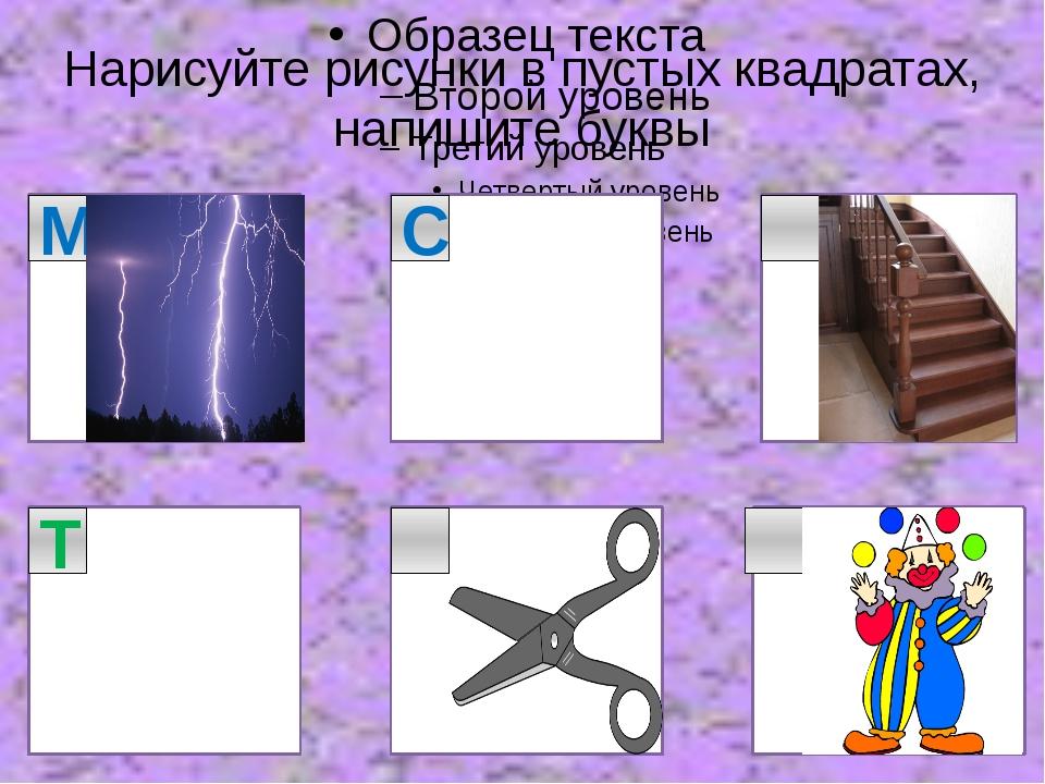 Нарисуйте рисунки в пустых квадратах, напишите буквы М С Т
