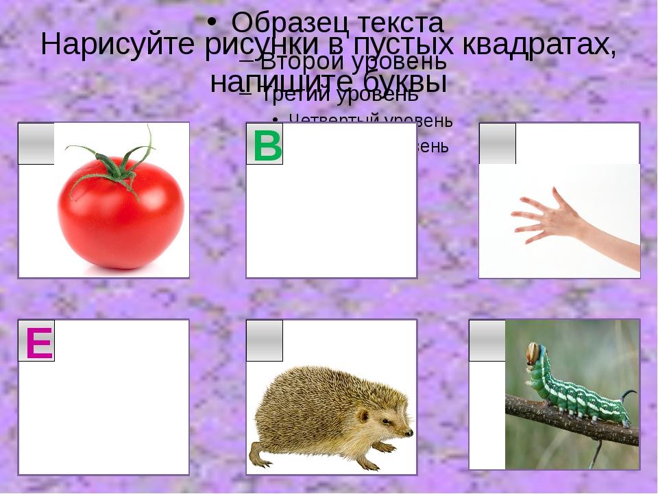 Нарисуйте рисунки в пустых квадратах, напишите буквы В Е