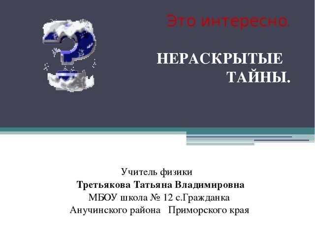 Это интересно. НЕРАСКРЫТЫЕ ТАЙНЫ. Учитель физики Третьякова Татьяна Владимиро...