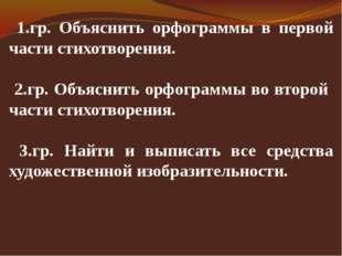 1.гр. Объяснить орфограммы в первой части стихотворения. 2.гр. Объяснить орф