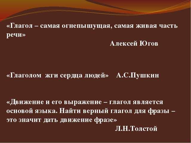 «Глагол – самая огнепышущая, самая живая часть речи» Алексей Югов «Глаголом...
