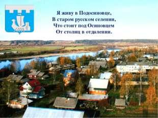 Я живу в Подосиновце, В старом русском селении, Что стоит под Осиновцем От ст