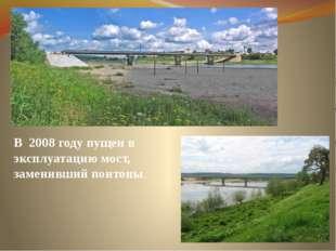 В 2008 году пущен в эксплуатацию мост, заменивший понтоны.