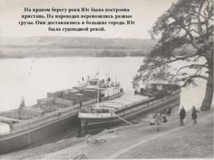 На правом берегу реки Юг была построена пристань. На пароходах перевозились р