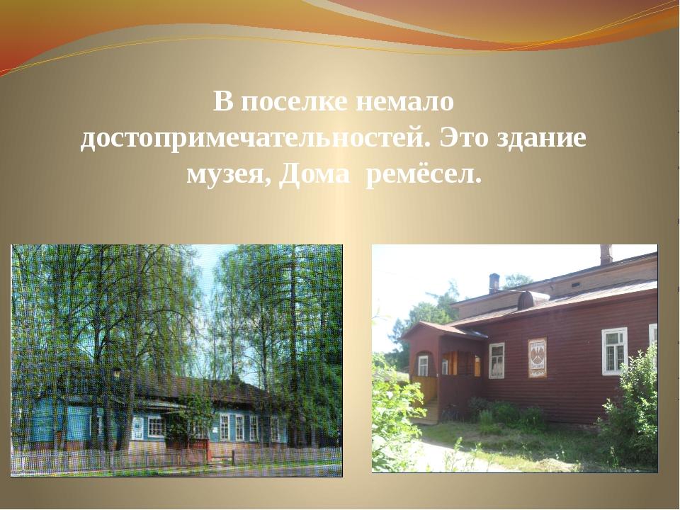 В поселке немало достопримечательностей. Это здание музея, Дома ремёсел.