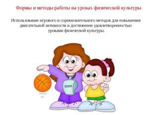 Формы и методы работы на уроках физической культуры Использование игрового и