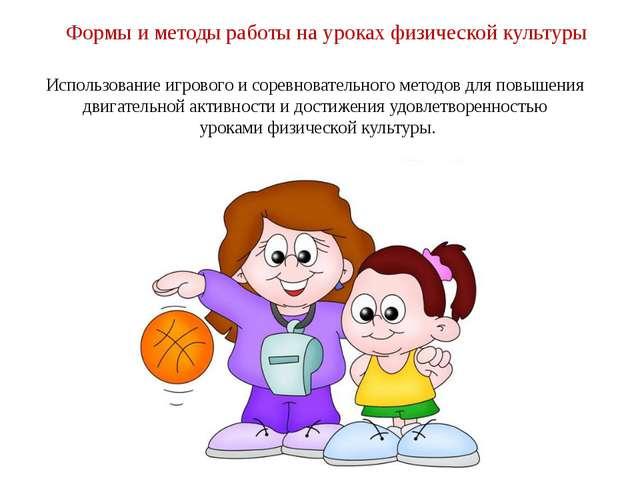 Формы и методы работы на уроках физической культуры Использование игрового и...
