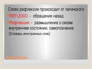 Рефлексия Слово рефлексия происходит от латинского REFLEXIO - обращение назад