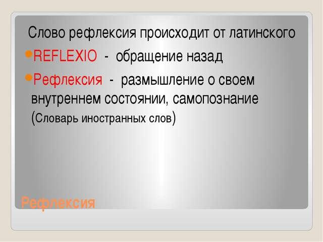 Рефлексия Слово рефлексия происходит от латинского REFLEXIO - обращение назад...